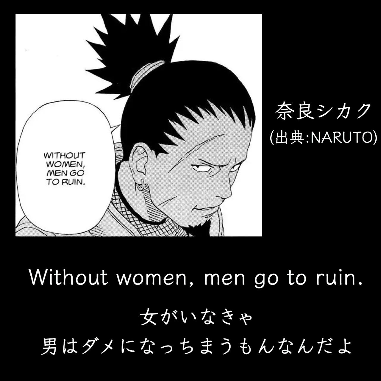 女がいなきゃ男はダメになっちまうもんなんだよ / 奈良シカク(出典:NARUTO)