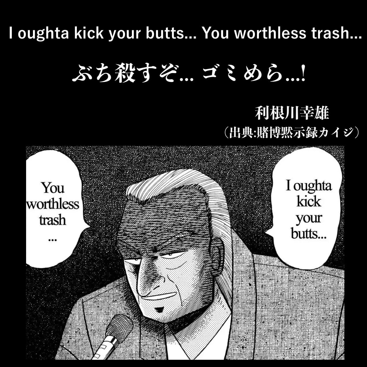 ぶち殺すぞ... ゴミめら...! / 利根川幸雄(出典:賭博黙示録カイジ)